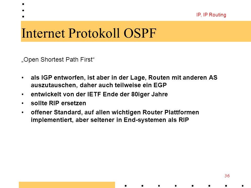 IP, IP Routing 36 Internet Protokoll OSPF Open Shortest Path First als IGP entworfen, ist aber in der Lage, Routen mit anderen AS auszutauschen, daher