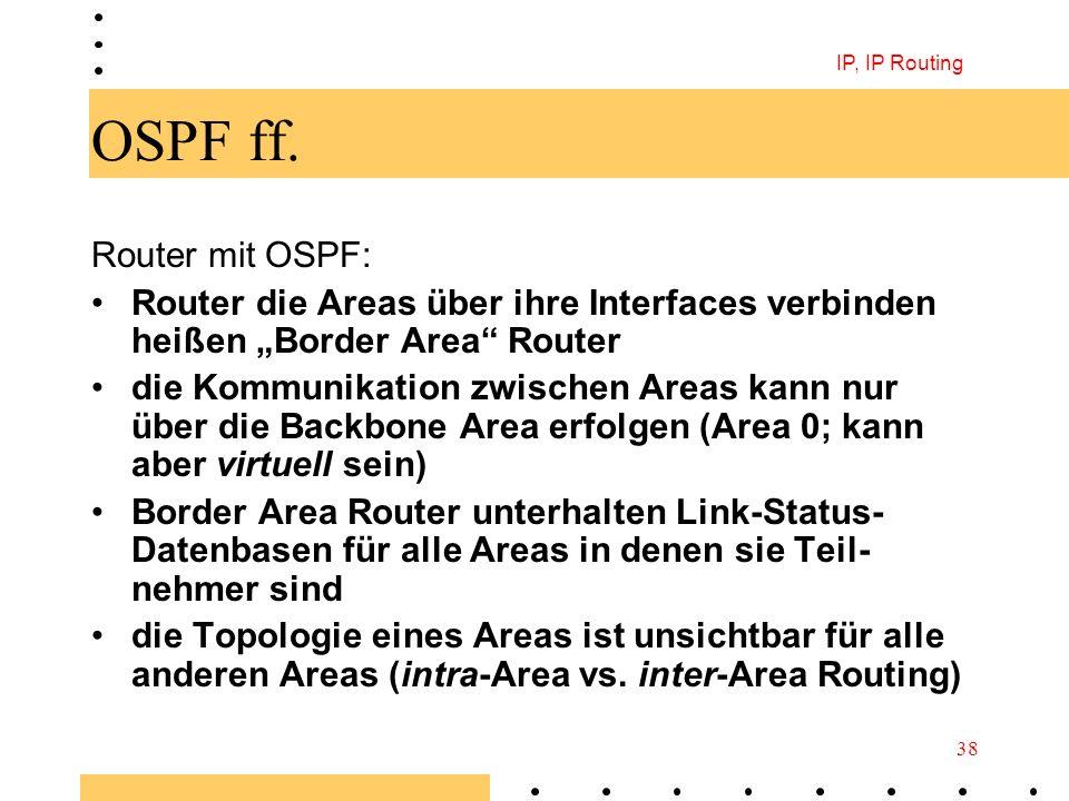 IP, IP Routing 38 OSPF ff. Router mit OSPF: Router die Areas über ihre Interfaces verbinden heißen Border Area Router die Kommunikation zwischen Areas