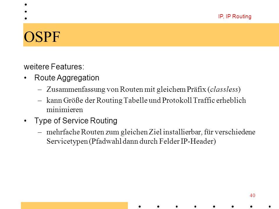 IP, IP Routing 40 OSPF weitere Features: Route Aggregation –Zusammenfassung von Routen mit gleichem Präfix (classless) –kann Größe der Routing Tabelle