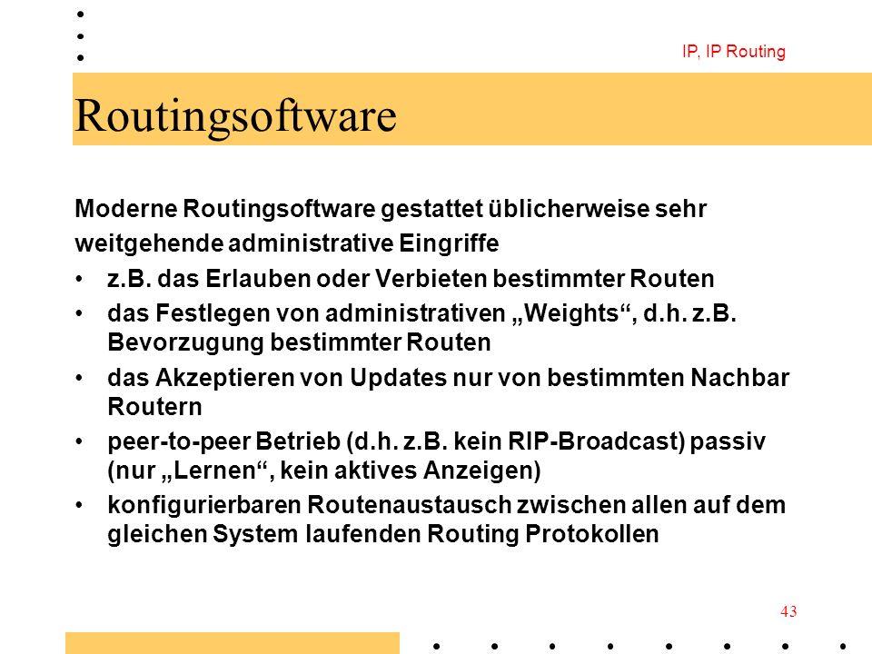 IP, IP Routing 43 Routingsoftware Moderne Routingsoftware gestattet üblicherweise sehr weitgehende administrative Eingriffe z.B. das Erlauben oder Ver