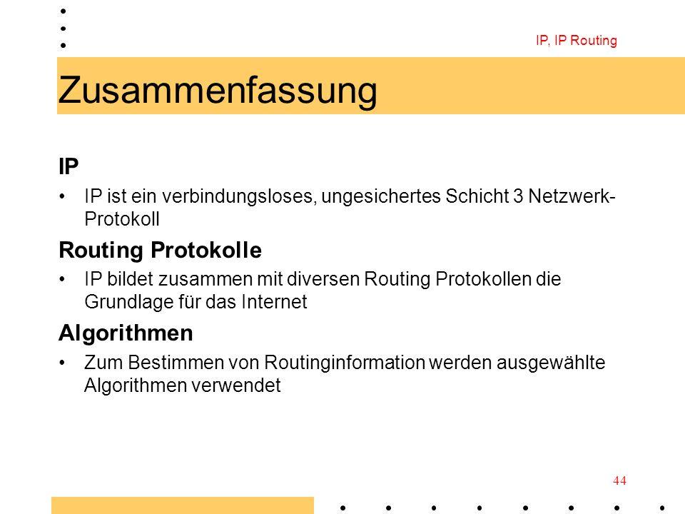 IP, IP Routing 44 Zusammenfassung IP IP ist ein verbindungsloses, ungesichertes Schicht 3 Netzwerk- Protokoll Routing Protokolle IP bildet zusammen mi