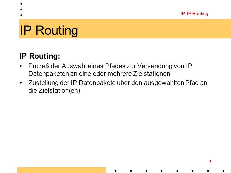 IP, IP Routing 5 IP Routing IP Routing: Prozeß der Auswahl eines Pfades zur Versendung von IP Datenpaketen an eine oder mehrere Zielstationen Zustellu