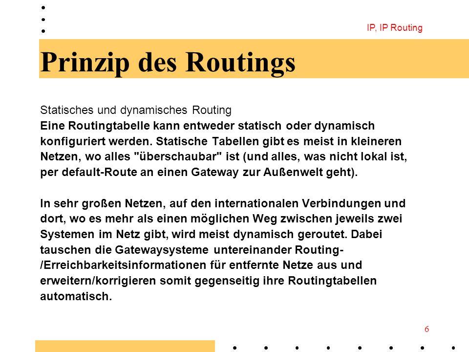 IP, IP Routing 6 Prinzip des Routings Statisches und dynamisches Routing Eine Routingtabelle kann entweder statisch oder dynamisch konfiguriert werden