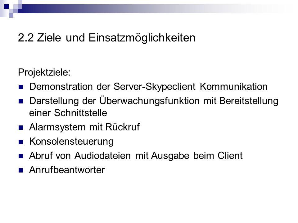 2.2 Ziele und Einsatzmöglichkeiten Projektziele: Demonstration der Server-Skypeclient Kommunikation Darstellung der Überwachungsfunktion mit Bereitstellung einer Schnittstelle Alarmsystem mit Rückruf Konsolensteuerung Abruf von Audiodateien mit Ausgabe beim Client Anrufbeantworter