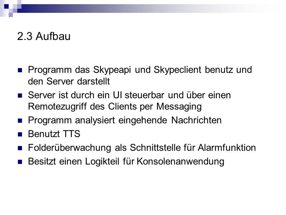 2.3 Aufbau Programm das Skypeapi und Skypeclient benutz und den Server darstellt Server ist durch ein UI steuerbar und über einen Remotezugriff des Clients per Messaging Programm analysiert eingehende Nachrichten Benutzt TTS Folderüberwachung als Schnittstelle für Alarmfunktion Besitzt einen Logikteil für Konsolenanwendung