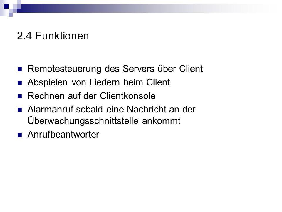 2.4 Funktionen Remotesteuerung des Servers über Client Abspielen von Liedern beim Client Rechnen auf der Clientkonsole Alarmanruf sobald eine Nachricht an der Überwachungsschnittstelle ankommt Anrufbeantworter