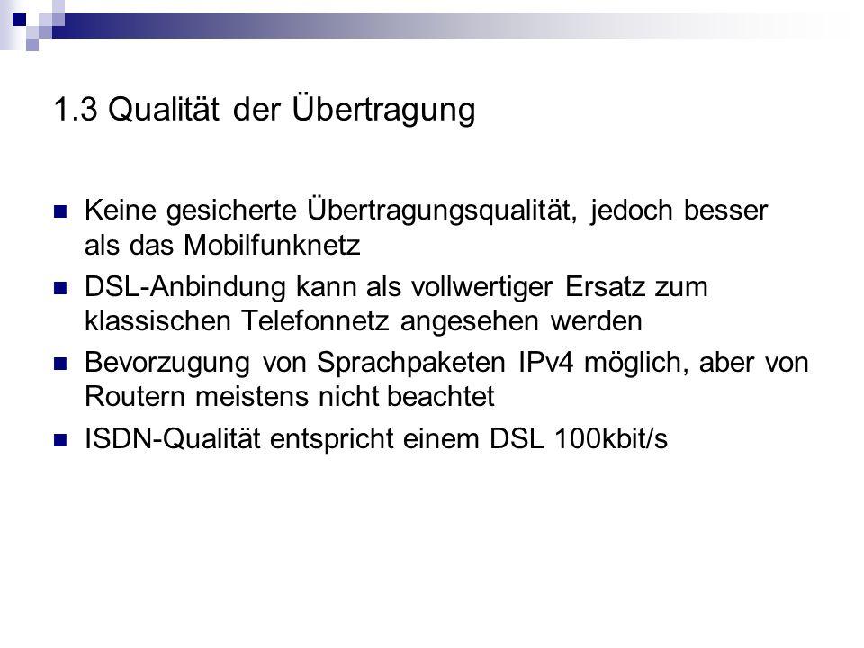 1.3 Qualität der Übertragung Keine gesicherte Übertragungsqualität, jedoch besser als das Mobilfunknetz DSL-Anbindung kann als vollwertiger Ersatz zum klassischen Telefonnetz angesehen werden Bevorzugung von Sprachpaketen IPv4 möglich, aber von Routern meistens nicht beachtet ISDN-Qualität entspricht einem DSL 100kbit/s