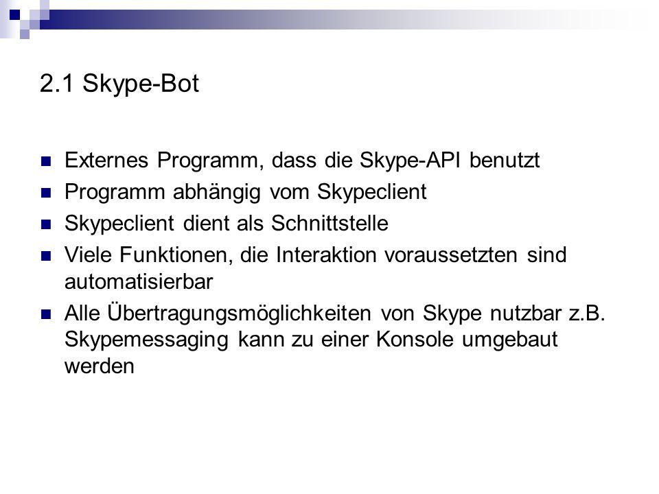 2.1 Skype-Bot Externes Programm, dass die Skype-API benutzt Programm abhängig vom Skypeclient Skypeclient dient als Schnittstelle Viele Funktionen, die Interaktion voraussetzten sind automatisierbar Alle Übertragungsmöglichkeiten von Skype nutzbar z.B.