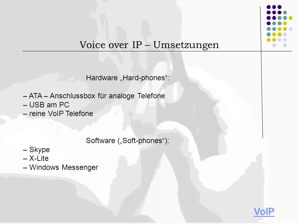 Hardware Hard-phones: – ATA – Anschlussbox für analoge Telefone – USB am PC – reine VoIP Telefone Software (Soft-phones): – Skype – X-Lite – Windows M