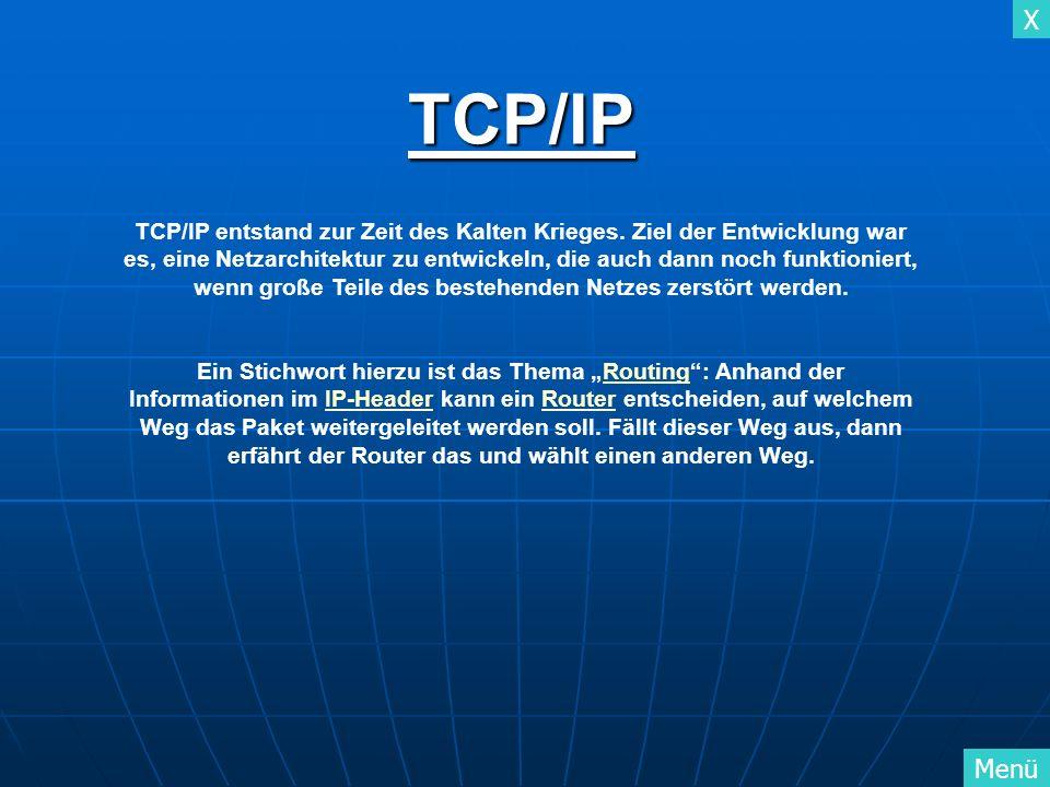 X MenüTCP/IP TCP/IP entstand zur Zeit des Kalten Krieges. Ziel der Entwicklung war es, eine Netzarchitektur zu entwickeln, die auch dann noch funktion