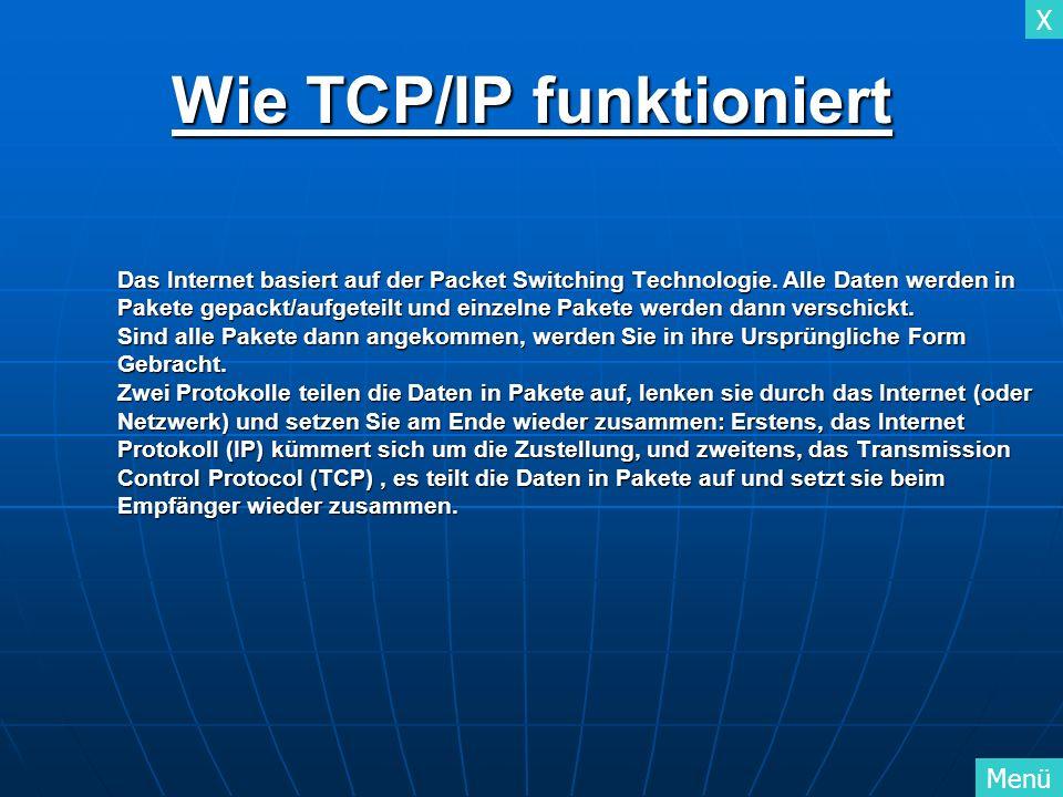 X Menü X TCP/IP geht von einem vierschichtigen Architekturmodell aus und lässt sich in Einklang mit dem OSI-Referenz-Modell bringen: Schicht 4 3 2 1 TCP/IP Anwendungs-Schicht Transport-Schicht (TCP) Internet-Schicht (IP) Netzwerk oder Link- Schicht OSI Application layer Presentation layer Session layer Transport layer Network layer Data link layer Physical layer Schicht 7 6 5 4 3 2 1 Vierschichten Modell