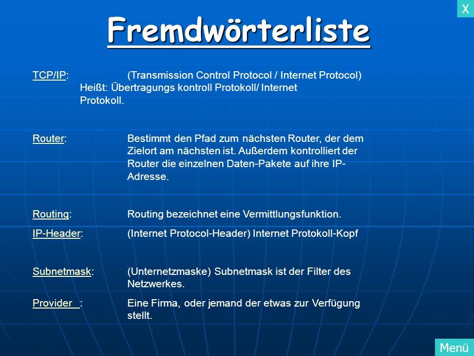 X MenüFremdwörterliste TCP/IPTCP/IP:(Transmission Control Protocol / Internet Protocol) Heißt: Übertragungs kontroll Protokoll/ Internet Protokoll. Ro
