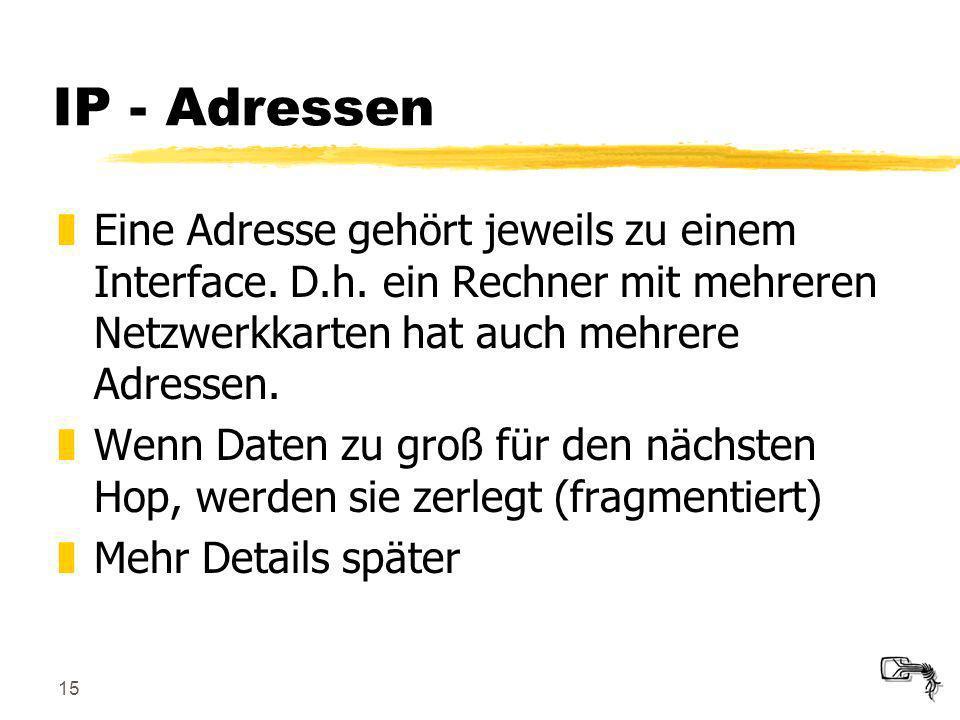 15 IP - Adressen zEine Adresse gehört jeweils zu einem Interface. D.h. ein Rechner mit mehreren Netzwerkkarten hat auch mehrere Adressen. zWenn Daten