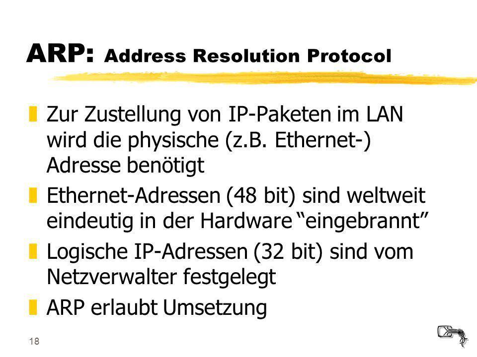 18 ARP: Address Resolution Protocol zZur Zustellung von IP-Paketen im LAN wird die physische (z.B. Ethernet-) Adresse benötigt zEthernet-Adressen (48