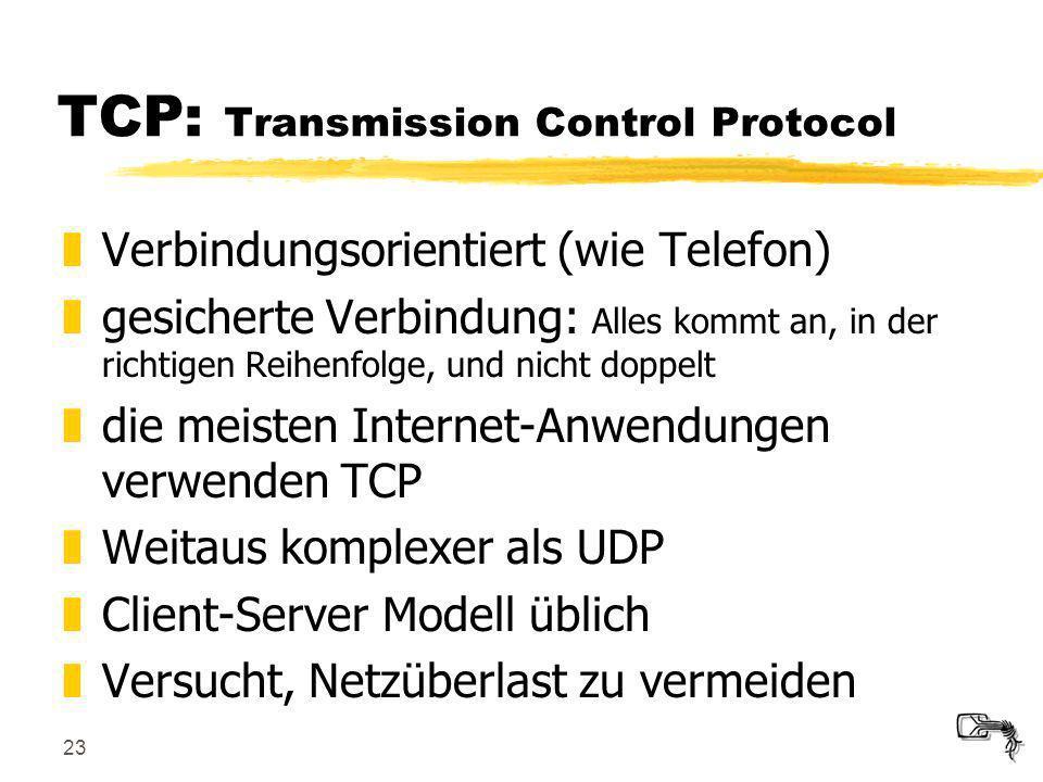 23 TCP: Transmission Control Protocol zVerbindungsorientiert (wie Telefon) zgesicherte Verbindung: Alles kommt an, in der richtigen Reihenfolge, und n