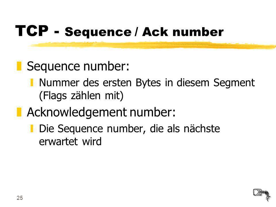 25 TCP - Sequence / Ack number zSequence number: yNummer des ersten Bytes in diesem Segment (Flags zählen mit) zAcknowledgement number: yDie Sequence