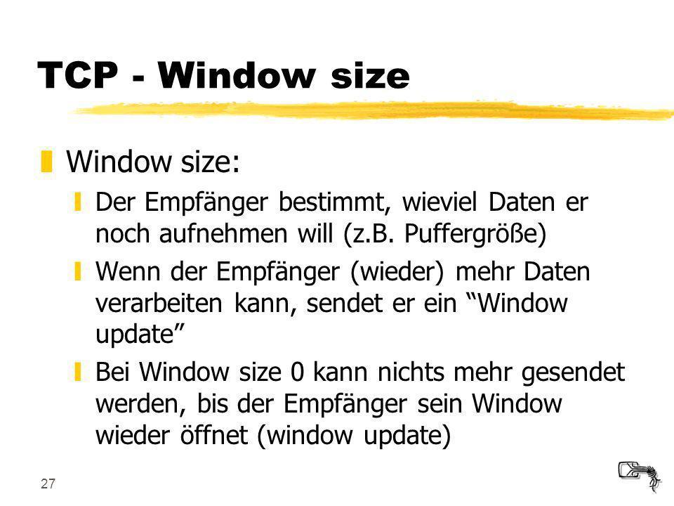 27 TCP - Window size zWindow size: yDer Empfänger bestimmt, wieviel Daten er noch aufnehmen will (z.B. Puffergröße) yWenn der Empfänger (wieder) mehr