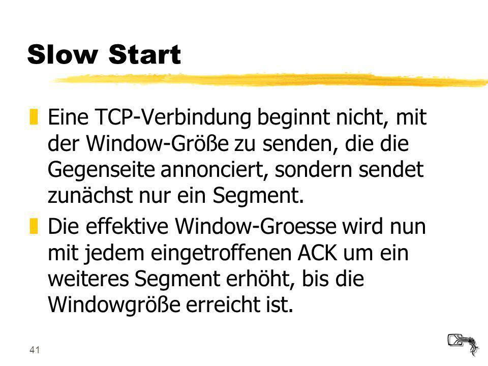41 Slow Start zEine TCP-Verbindung beginnt nicht, mit der Window-Größe zu senden, die die Gegenseite annonciert, sondern sendet zunächst nur ein Segme