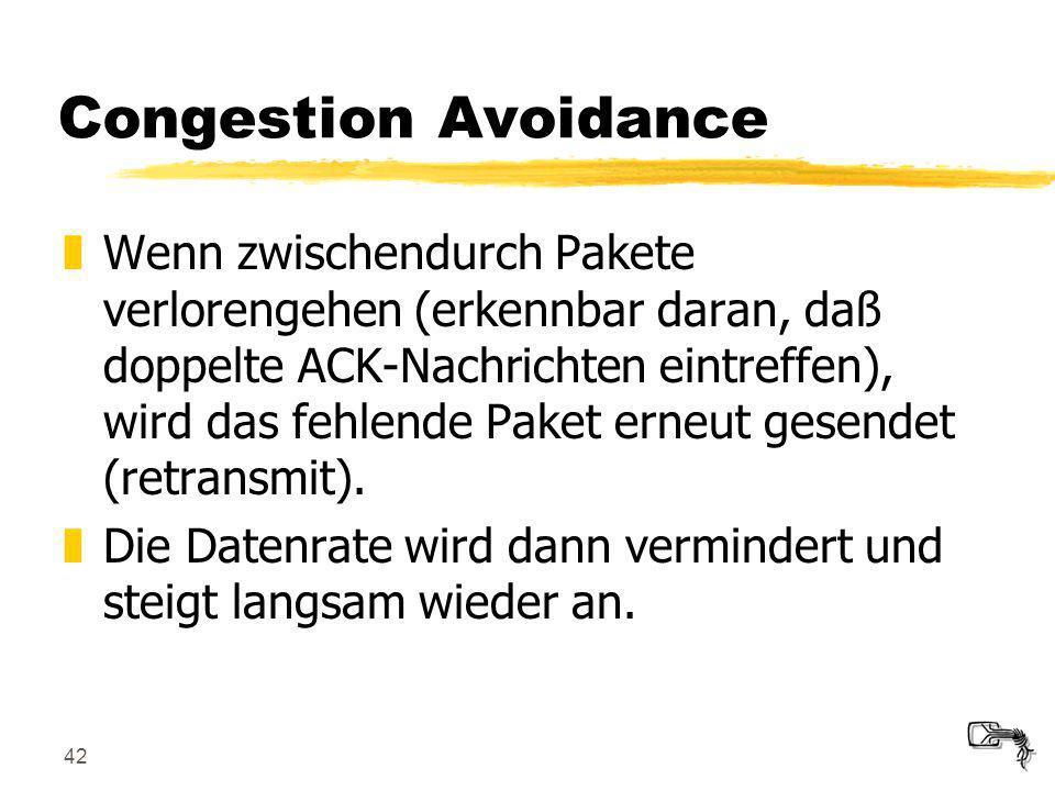 42 Congestion Avoidance zWenn zwischendurch Pakete verlorengehen (erkennbar daran, daß doppelte ACK-Nachrichten eintreffen), wird das fehlende Paket e