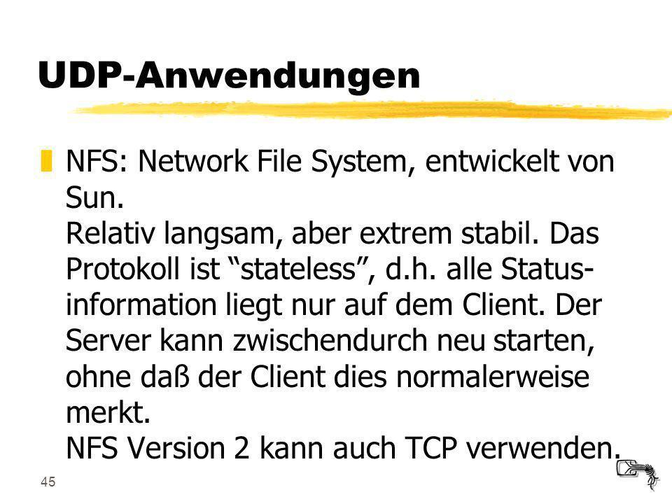 45 UDP-Anwendungen zNFS: Network File System, entwickelt von Sun. Relativ langsam, aber extrem stabil. Das Protokoll ist stateless, d.h. alle Status-