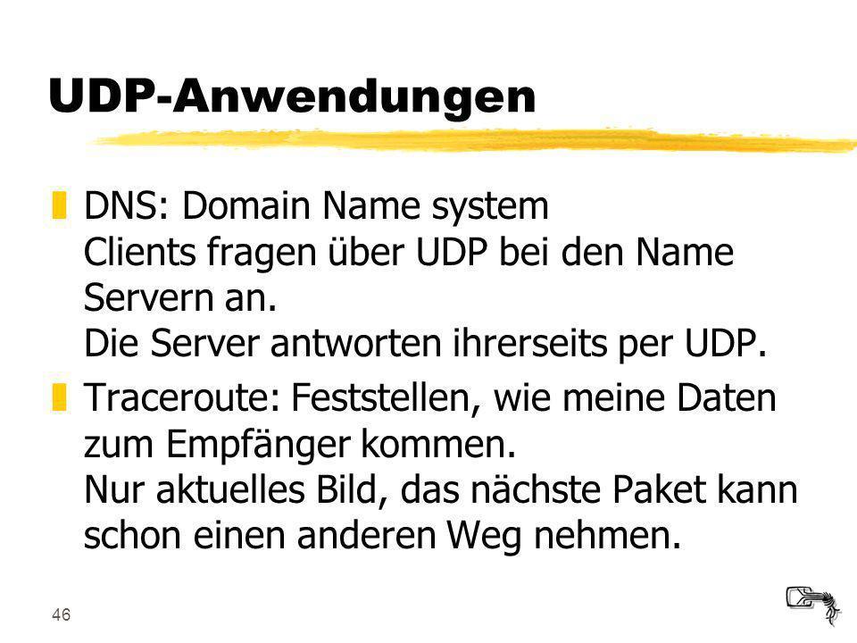 46 UDP-Anwendungen zDNS: Domain Name system Clients fragen über UDP bei den Name Servern an. Die Server antworten ihrerseits per UDP. zTraceroute: Fes