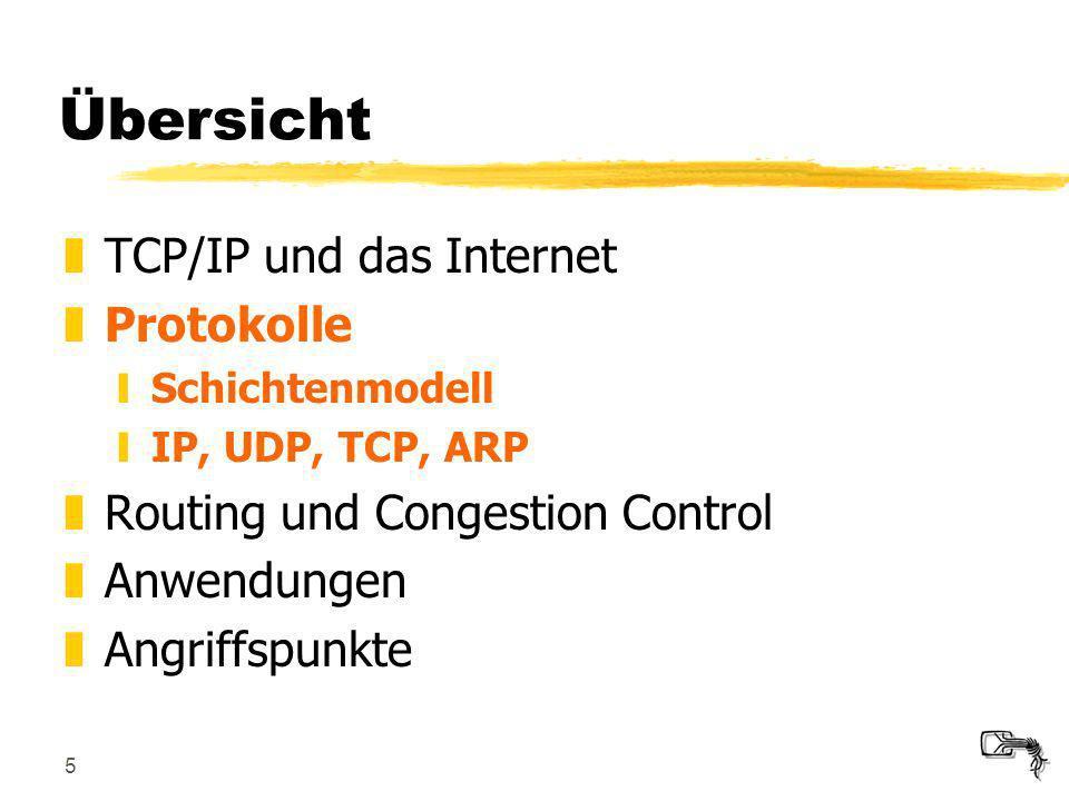 5 Übersicht zTCP/IP und das Internet zProtokolle ySchichtenmodell yIP, UDP, TCP, ARP zRouting und Congestion Control zAnwendungen zAngriffspunkte