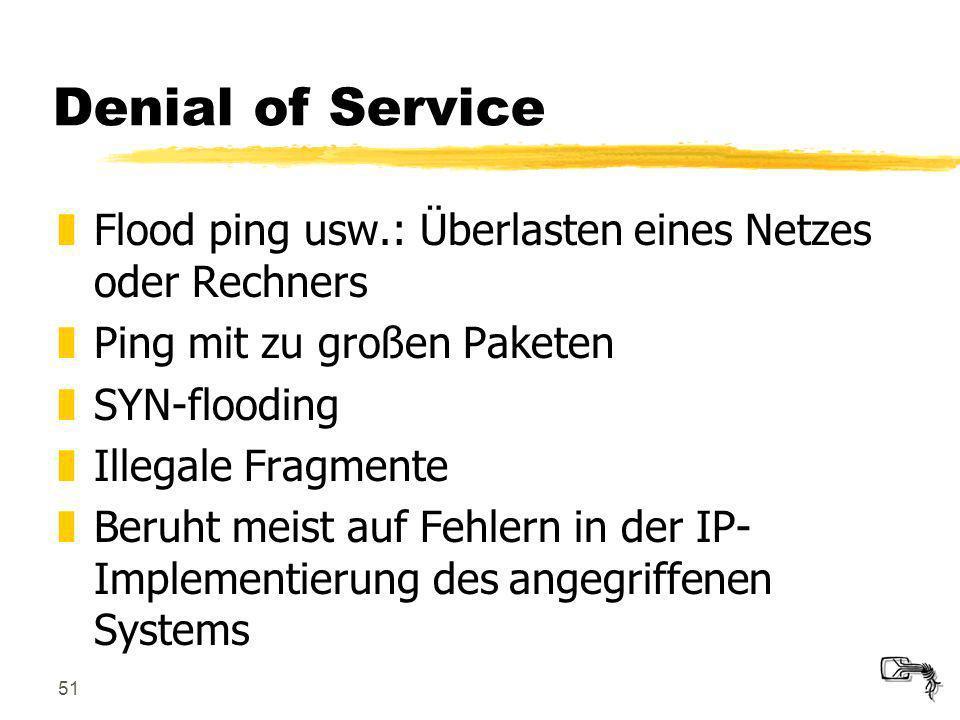 51 Denial of Service zFlood ping usw.: Überlasten eines Netzes oder Rechners zPing mit zu großen Paketen zSYN-flooding zIllegale Fragmente zBeruht mei