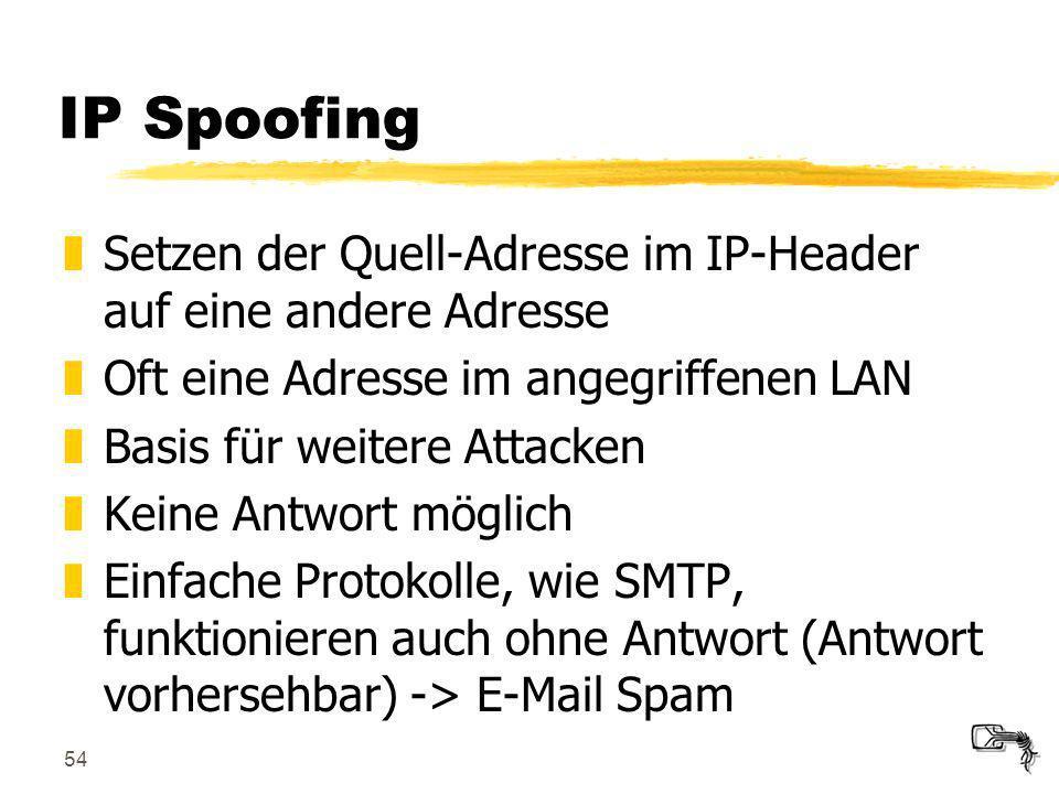 54 IP Spoofing zSetzen der Quell-Adresse im IP-Header auf eine andere Adresse zOft eine Adresse im angegriffenen LAN zBasis für weitere Attacken zKein