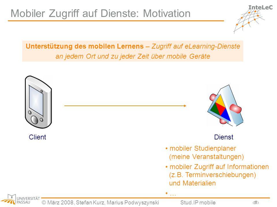 © März 2008, Stefan Kurz, Marius PodwyszynskiStud.IP mobile2 Mobiler Zugriff auf Dienste: Motivation DienstClient Unterstützung des mobilen Lernens –