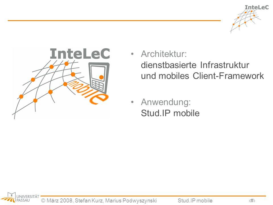 © März 2008, Stefan Kurz, Marius PodwyszynskiStud.IP mobile6 Architektur: dienstbasierte Infrastruktur und mobiles Client-Framework Anwendung: Stud.IP