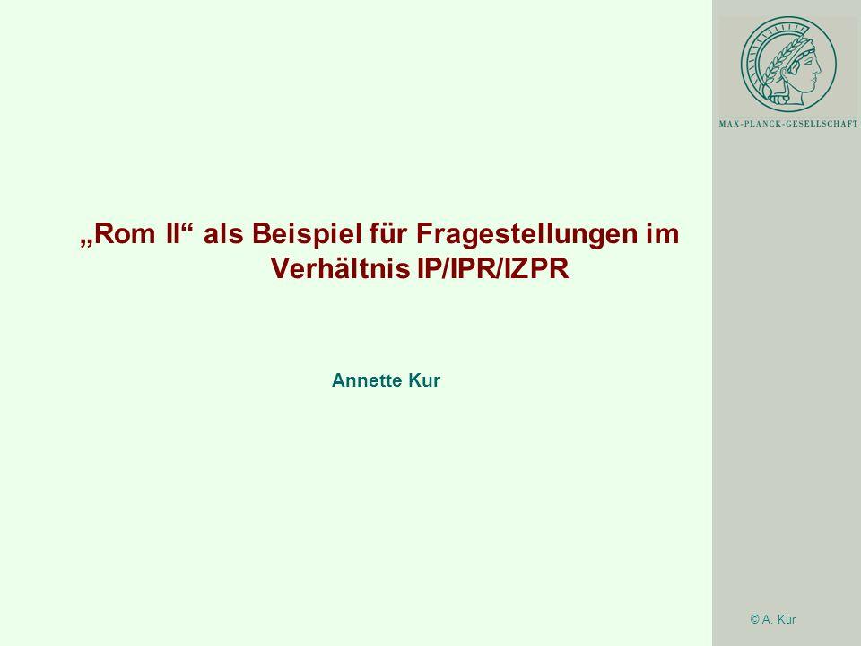 © A. Kur Rom II als Beispiel für Fragestellungen im Verhältnis IP/IPR/IZPR Annette Kur