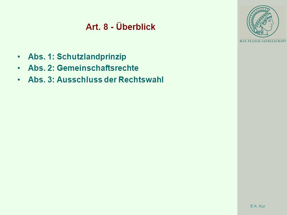 © A. Kur Art. 8 - Überblick Abs. 1: Schutzlandprinzip Abs. 2: Gemeinschaftsrechte Abs. 3: Ausschluss der Rechtswahl
