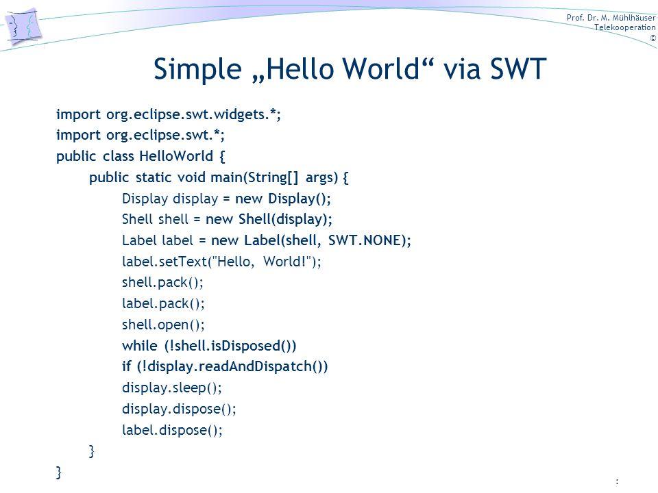 Prof. Dr. M. Mühlhäuser Telekooperation © Simple Hello World via SWT import org.eclipse.swt.widgets.*; import org.eclipse.swt.*; public class HelloWor