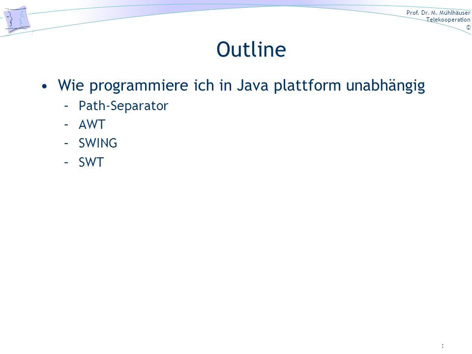 Prof. Dr. M. Mühlhäuser Telekooperation © : Outline Wie programmiere ich in Java plattform unabhängig –Path-Separator –AWT –SWING –SWT