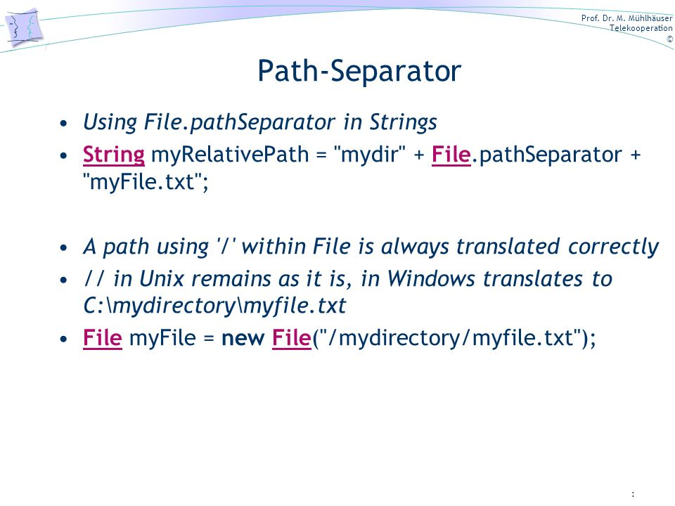 Prof. Dr. M. Mühlhäuser Telekooperation © Path-Separator Using File.pathSeparator in Strings String myRelativePath =