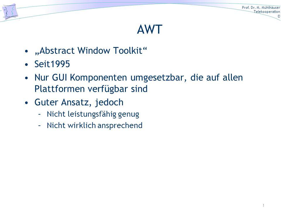 Prof. Dr. M. Mühlhäuser Telekooperation © AWT Abstract Window Toolkit Seit1995 Nur GUI Komponenten umgesetzbar, die auf allen Plattformen verfügbar si