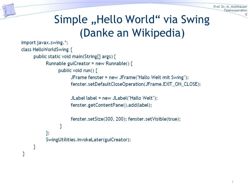 Prof. Dr. M. Mühlhäuser Telekooperation © Simple Hello World via Swing (Danke an Wikipedia) import javax.swing.*; class HelloWorldSwing { public stati