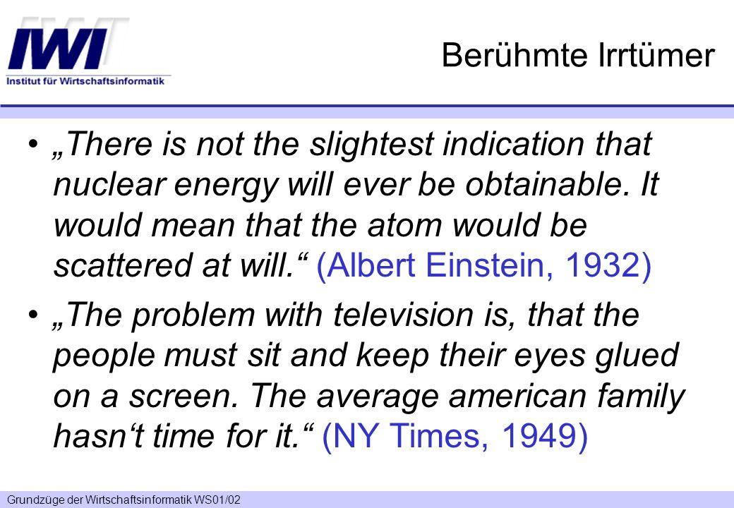 Grundzüge der Wirtschaftsinformatik WS01/02 Berühmte Irrtümer There is not the slightest indication that nuclear energy will ever be obtainable. It wo