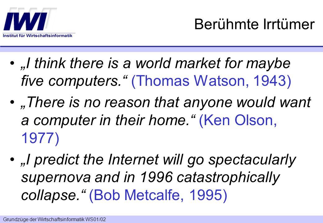 Grundzüge der Wirtschaftsinformatik WS01/02 Berühmte Irrtümer I think there is a world market for maybe five computers. (Thomas Watson, 1943) There is