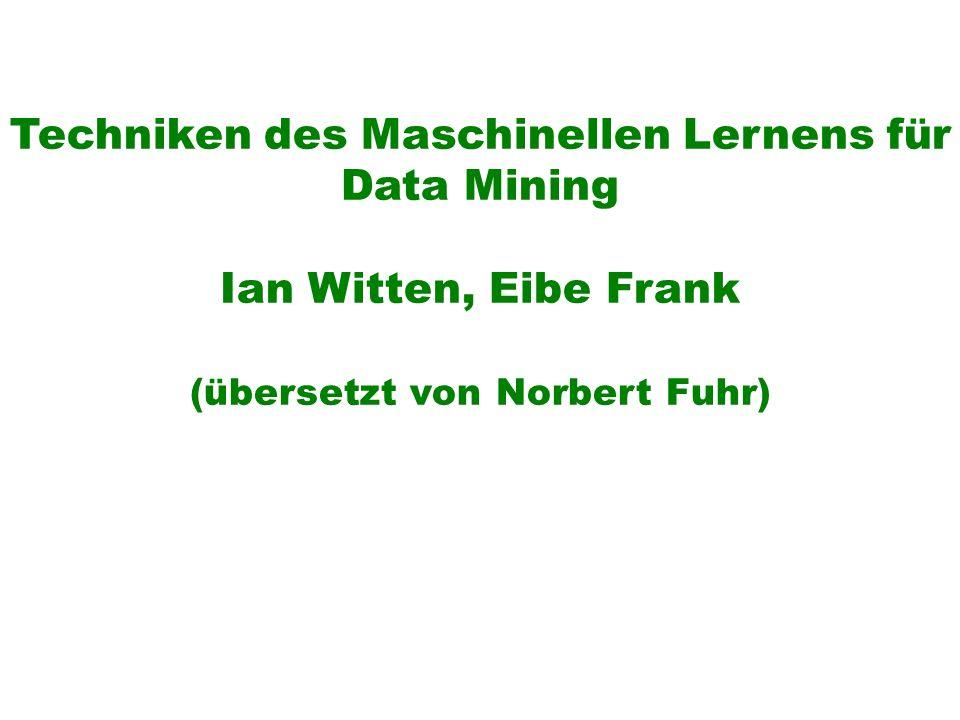Techniken des Maschinellen Lernens für Data Mining Ian Witten, Eibe Frank (übersetzt von Norbert Fuhr)