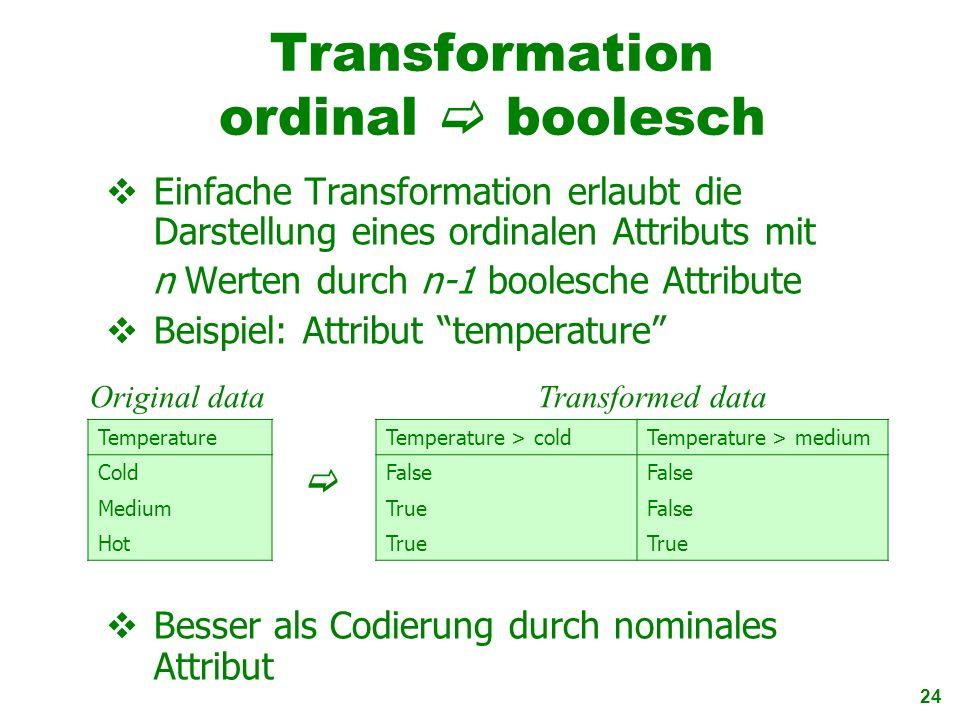 24 Transformation ordinal boolesch Einfache Transformation erlaubt die Darstellung eines ordinalen Attributs mit n Werten durch n-1 boolesche Attribut