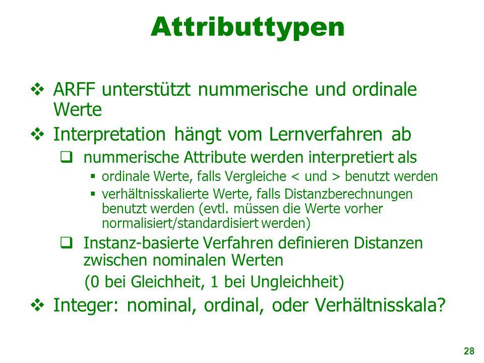 28 Attributtypen ARFF unterstützt nummerische und ordinale Werte Interpretation hängt vom Lernverfahren ab nummerische Attribute werden interpretiert
