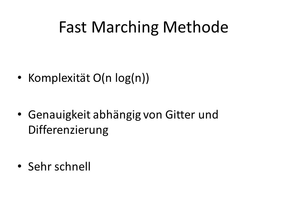 Fast Marching Methode Komplexität O(n log(n)) Genauigkeit abhängig von Gitter und Differenzierung Sehr schnell