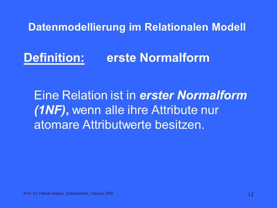13 Datenmodellierung im Relationalen Modell Beispiel: Normalisierung in 1NF Die Relation Hobby kann auf einfache Weise in eine Relation Hob in erster Normalform überführt werden: Relationenschema Hob(Name: varchar(20), Hobby: varchar(30)) und folgenden Tupeln (Huber, Drachenfliegen) (Huber, Segeln) (Huber, Bergsteigen) (Meier, Musik) (Mueller, Musik) (Mueller, Literatur) (Mueller, Theater) Prof.
