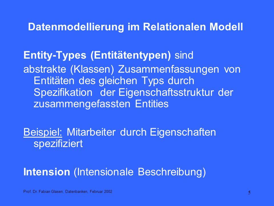 6 Datenmodellierung im Relationalen Modell Entitätsmengen sind konkrete Mengen von Entities Beispiel: die Menge der in einem Unternehmen angestellten Personen, die sich zu jedem Zeitpunkt ändern kann Eine Abfrage bezieht sich auf eine Entitätenmenge Extension (Extensionale Beschreibung) Prof.