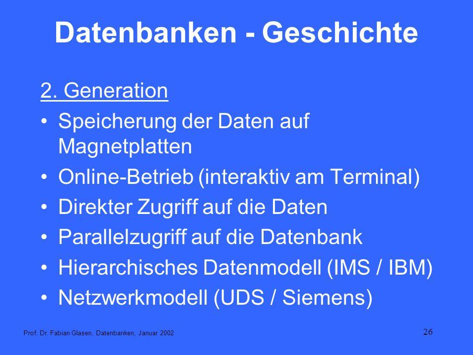26 Datenbanken - Geschichte 2. Generation Speicherung der Daten auf Magnetplatten Online-Betrieb (interaktiv am Terminal) Direkter Zugriff auf die Dat