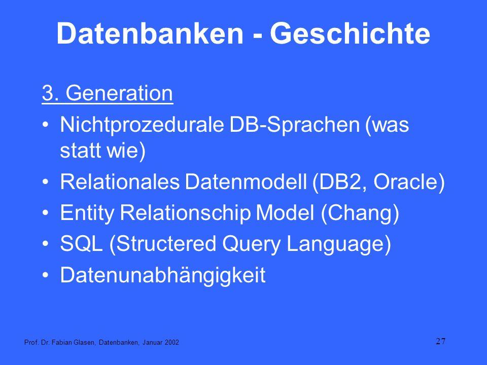 27 Datenbanken - Geschichte 3. Generation Nichtprozedurale DB-Sprachen (was statt wie) Relationales Datenmodell (DB2, Oracle) Entity Relationschip Mod