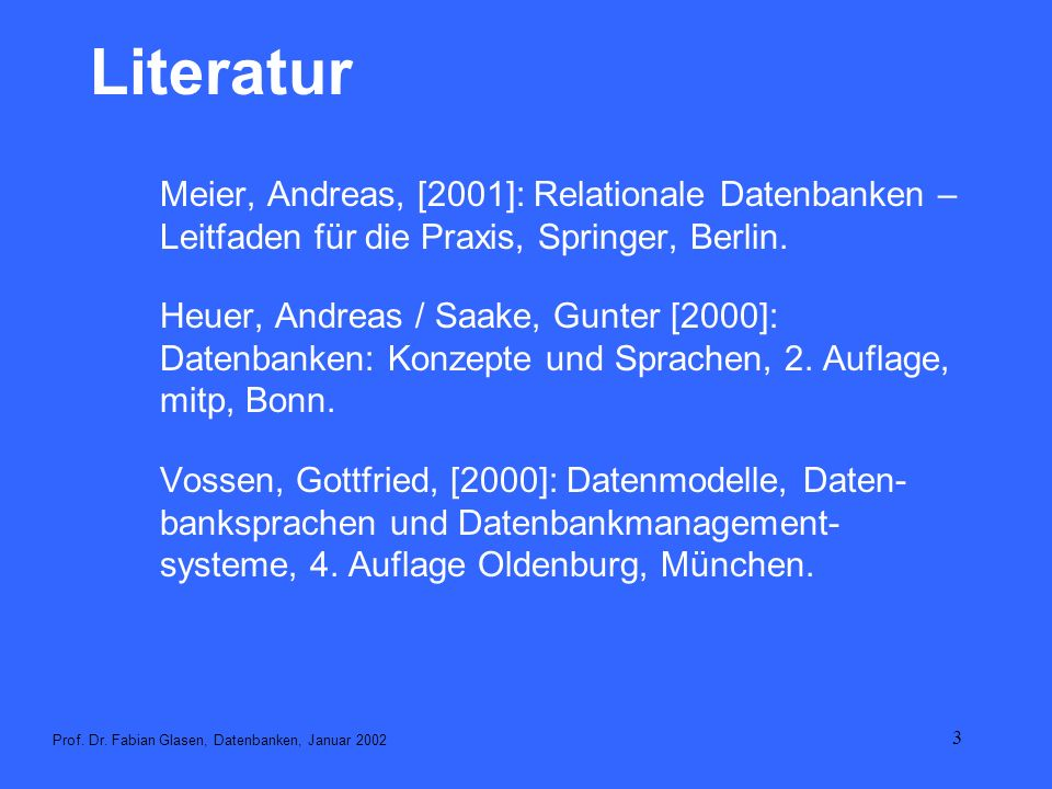 3 Literatur Meier, Andreas, [2001]: Relationale Datenbanken – Leitfaden für die Praxis, Springer, Berlin. Heuer, Andreas / Saake, Gunter [2000]: Daten