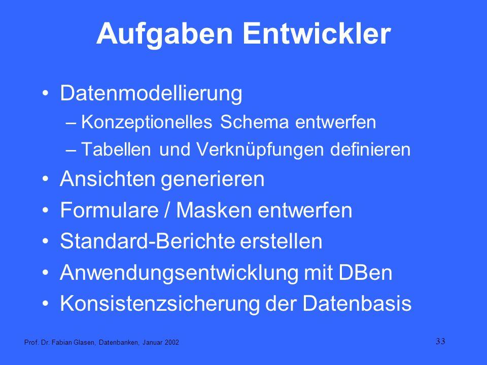 33 Aufgaben Entwickler Datenmodellierung –Konzeptionelles Schema entwerfen –Tabellen und Verknüpfungen definieren Ansichten generieren Formulare / Mas