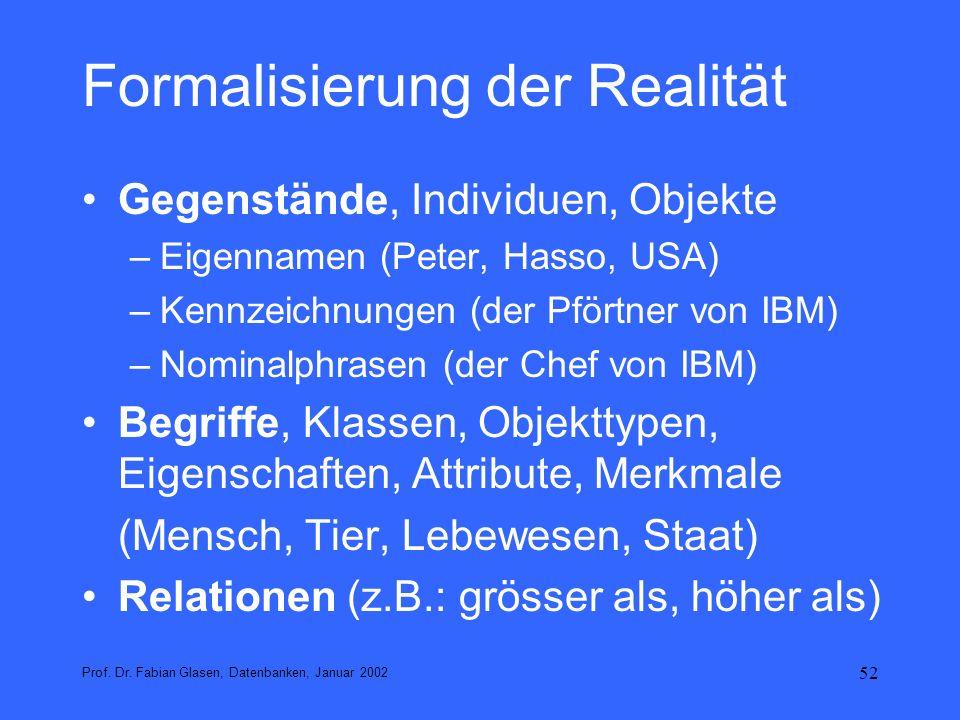 52 Formalisierung der Realität Gegenstände, Individuen, Objekte –Eigennamen (Peter, Hasso, USA) –Kennzeichnungen (der Pförtner von IBM) –Nominalphrase